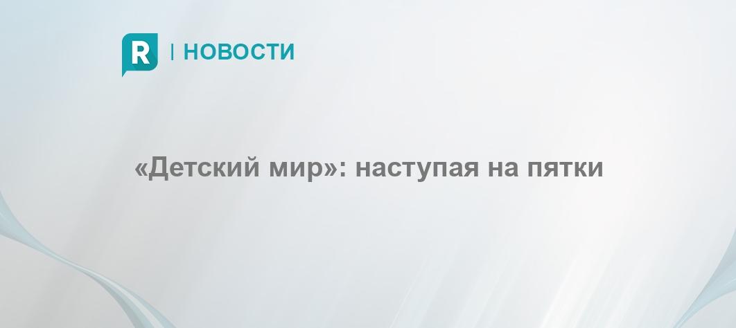 ea648378bcce «Детский мир»  наступая на пятки - RETAILER.ru