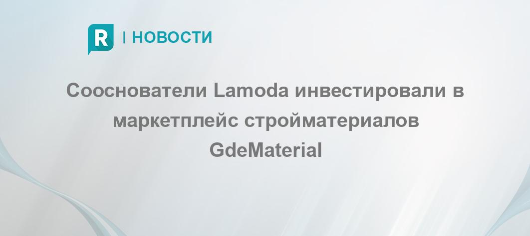 Сооснователи Lamoda инвестировали в маркетплейс стройматериалов GdeMaterial  - RETAILER.ru f1f17ff9ec2