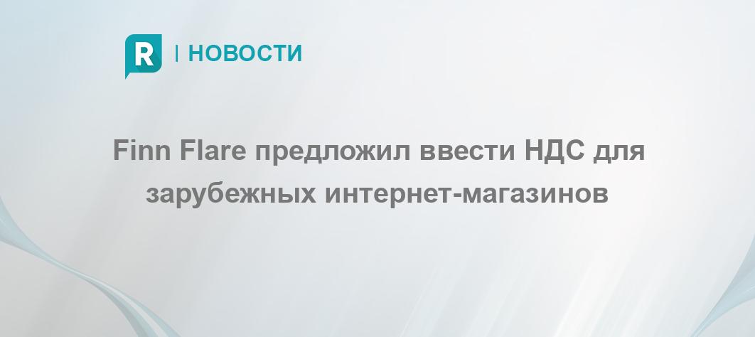456811d0567 Finn Flare предложил ввести НДС для зарубежных интернет-магазинов -  RETAILER.ru