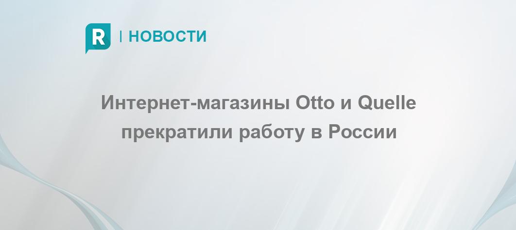 8568e5fe Интернет-магазины Otto и Quelle прекратили работу в России - RETAILER.ru
