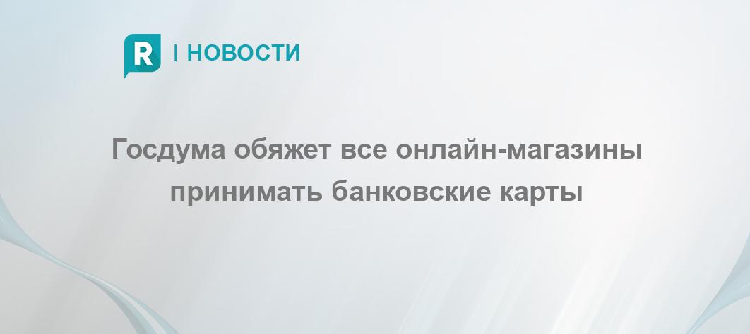 dd85ab9abf8 Госдума обяжет все онлайн-магазины принимать банковские карты - RETAILER.ru