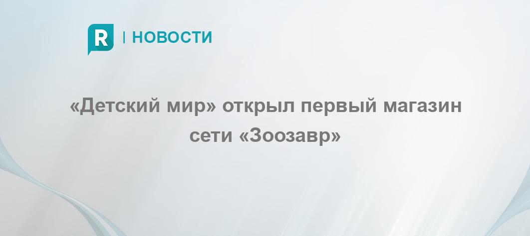 20186e4b8a38 «Детский мир» открыл первый магазин сети «Зоозавр» - RETAILER.ru