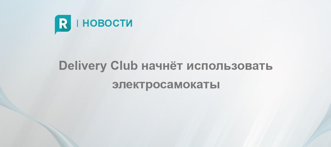 f77d8d43f Delivery Club начнёт использовать электросамокаты - RETAILER.ru