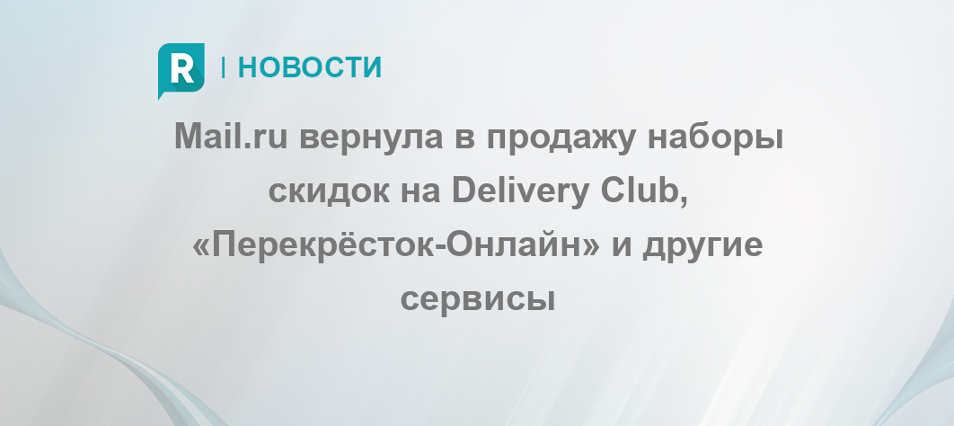 6ecaa4a4e Mail.ru вернула в продажу наборы скидок на Delivery Club,  «Перекрёсток-Онлайн» и другие сервисы - RETAILER.ru